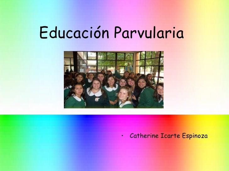 Educación Parvularia <ul><li>Catherine Icarte Espinoza </li></ul>