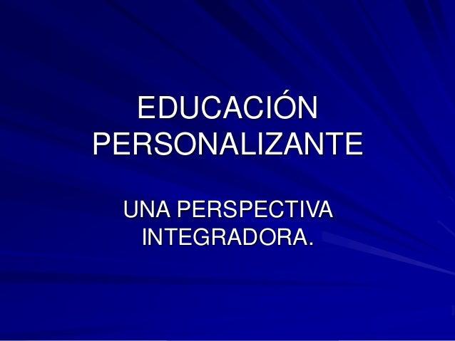 EDUCACIÓN PERSONALIZANTE UNA PERSPECTIVA INTEGRADORA.