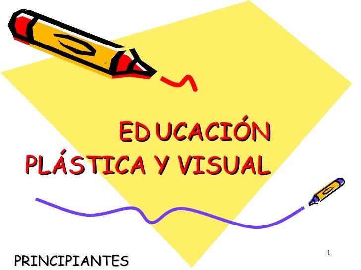 ED UCACIÓN PLÁSTICA Y VISUAL PRINCIPIANTES