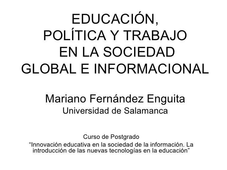 EDUCACIÓN,   POLÍTICA Y TRABAJO     EN LA SOCIEDAD GLOBAL E INFORMACIONAL       Mariano Fernández Enguita            Unive...