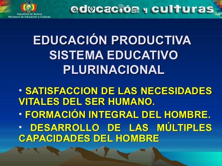 EDUCACIÓN PRODUCTIVA  SISTEMA EDUCATIVO PLURINACIONAL <ul><li>SATISFACCION DE LAS NECESIDADES VITALES DEL SER HUMANO. </li...