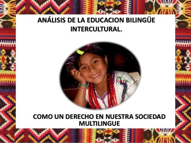 ANÁLISIS DE LA EDUCACION BILINGÜE           INTERCULTURAL.COMO UN DERECHO EN NUESTRA SOCIEDAD           MULTILINGUE
