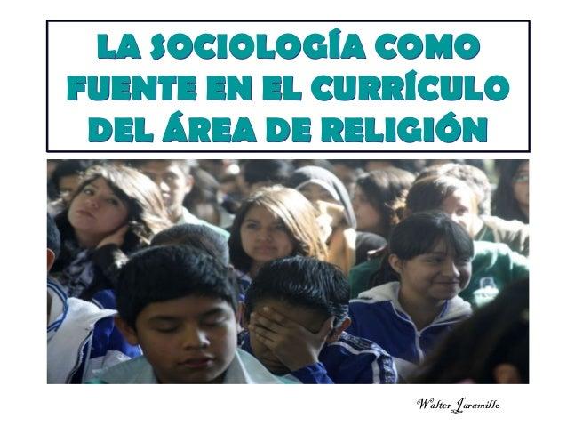 LA SOCIOLOGÍA COMO FUENTE EN EL CURRÍCULO DEL ÁREA DE RELIGIÓN  Walter Jaramillo