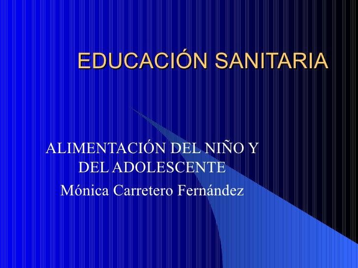 EDUCACIÓN SANITARIA ALIMENTACIÓN DEL NIÑO Y DEL ADOLESCENTE Mónica Carretero Fernández