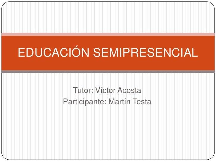 Tutor: Víctor Acosta<br />Participante: Martín Testa<br />EDUCACIÓN SEMIPRESENCIAL<br />