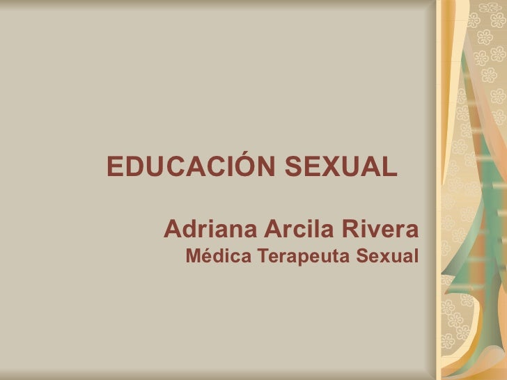 EDUCACIÓN SEXUAL   Adriana Arcila Rivera Médica Terapeuta Sexual