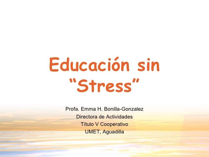 """Educación sin """"Stress"""" Profa. Emma H. Bonilla-Gonzalez Directora de Actividades Título V Cooperativo UMET, Aguadilla"""
