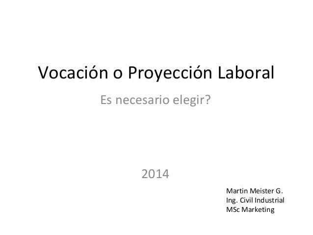 Vocación o Proyección Laboral Es necesario elegir?  2014 Martin Meister G. Ing. Civil Industrial MSc Marketing