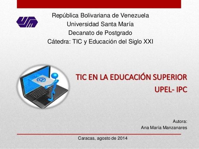 Autora: Ana María Manzanares Caracas, agosto de 2014 TIC EN LA EDUCACIÓN SUPERIOR UPEL- IPC República Bolivariana de Venez...
