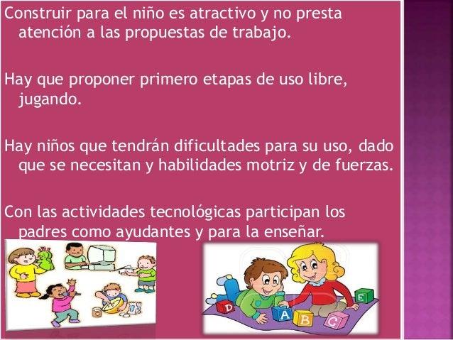 Construir para el niño es atractivo y no presta atención a las propuestas de trabajo. Hay que proponer primero etapas de u...