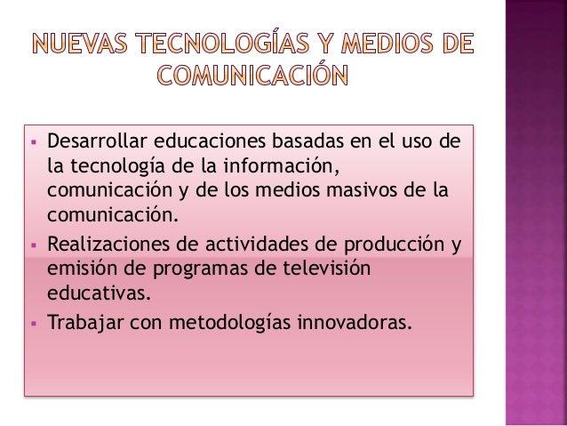  Desarrollar educaciones basadas en el uso de la tecnología de la información, comunicación y de los medios masivos de la...