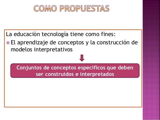 La educación tecnología tiene como fines:  El aprendizaje de conceptos y la construcción de modelos interpretativos Conju...