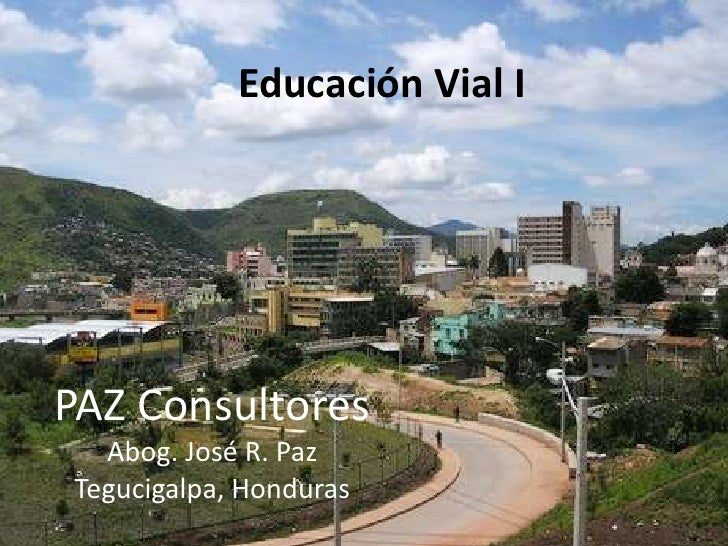 Educación Vial I<br />PAZ Consultores<br />Abog. José R. Paz<br />Tegucigalpa, Honduras<br />