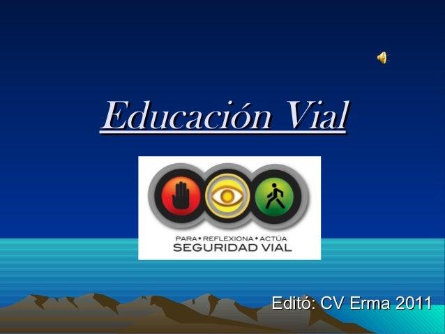 Educación VialEducación Vial Editó: CV Erma 2011Editó: CV Erma 2011