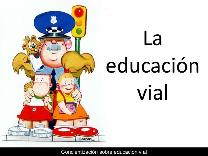 La                  educación                     vialConcientización sobre educación vial