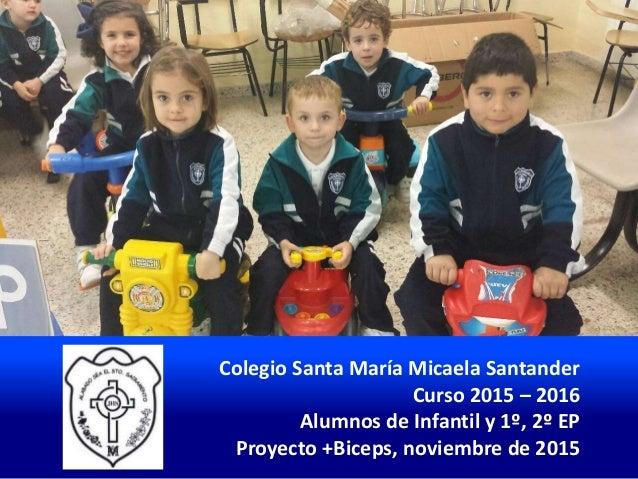 Colegio Santa María Micaela Santander Curso 2015 – 2016 Alumnos de Infantil y 1º, 2º EP Proyecto +Biceps, noviembre de 2015
