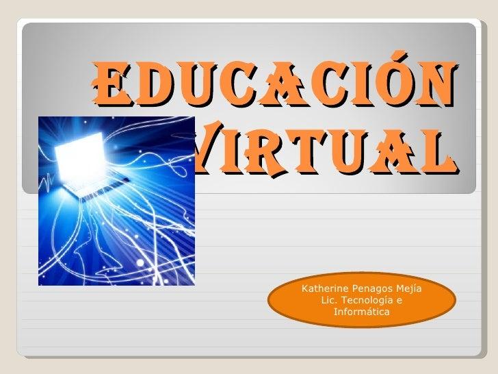 EDUCACIÓN VIRTUAL Katherine Penagos Mejía Lic. Tecnología e Informática
