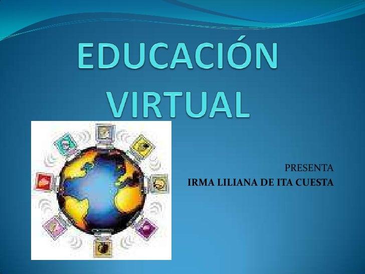 EDUCACIÓN VIRTUAL<br />PRESENTA<br />IRMA LILIANA DE ITA CUESTA<br />