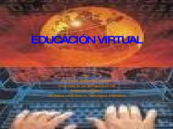 EDUCACIÓN VIRTUAL Por: Flor Yaneth Montenegro Martínez Universidad de san Buenaventura-Cali Ambientes virtuales I Lic. Bás...