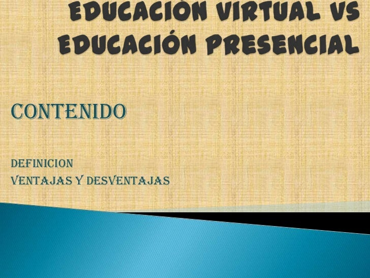 Educación virtual vs Educación presencial<br />CONTENIDO<br />DEFINICION<br />VENTAJAS Y DESVENTAJAS<br />