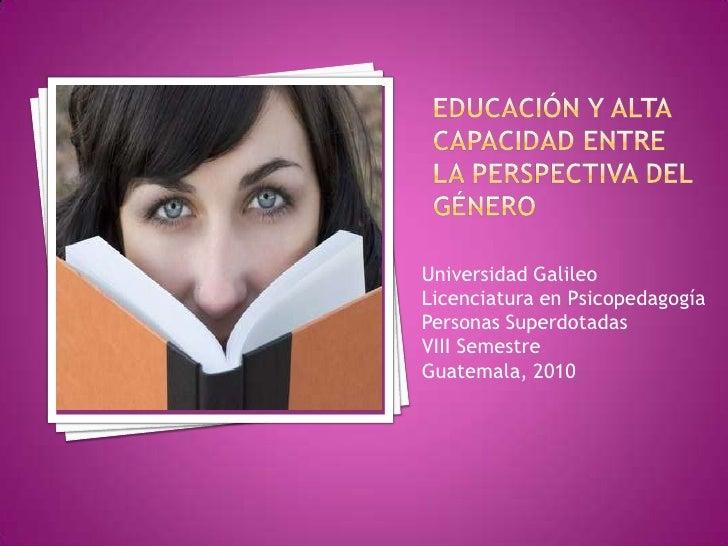 EDUCACIÓN Y ALTA CAPACIDAD ENTRE LA PERSPECTIVA DEL GÉNERO<br />Universidad Galileo<br />Licenciatura en Psicopedagogía<br...