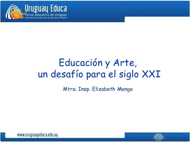 Educación y Arte,un desafío para el siglo XXI     Mtra. Insp. Elizabeth Mango