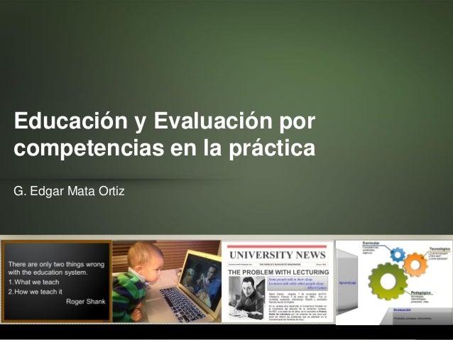 Educación y Evaluación por competencias en la práctica G. Edgar Mata Ortiz