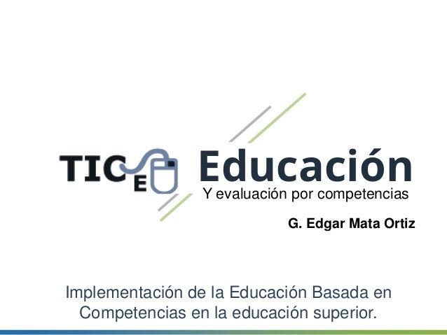 EducaciónY evaluación por competencias G. Edgar Mata Ortiz Implementación de la Educación Basada en Competencias en la edu...
