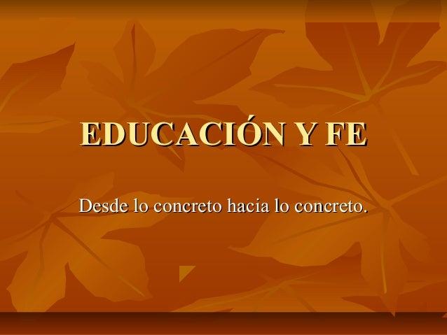 EDUCACIÓN Y FEEDUCACIÓN Y FE Desde lo concreto hacia lo concreto.Desde lo concreto hacia lo concreto.