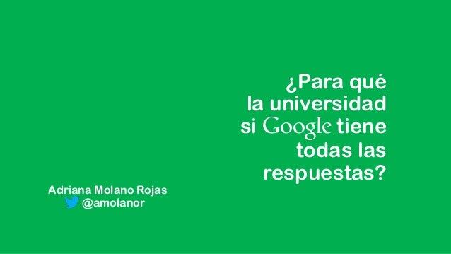¿Para qué la universidad si Google tiene todas las respuestas? Adriana Molano Rojas @amolanor