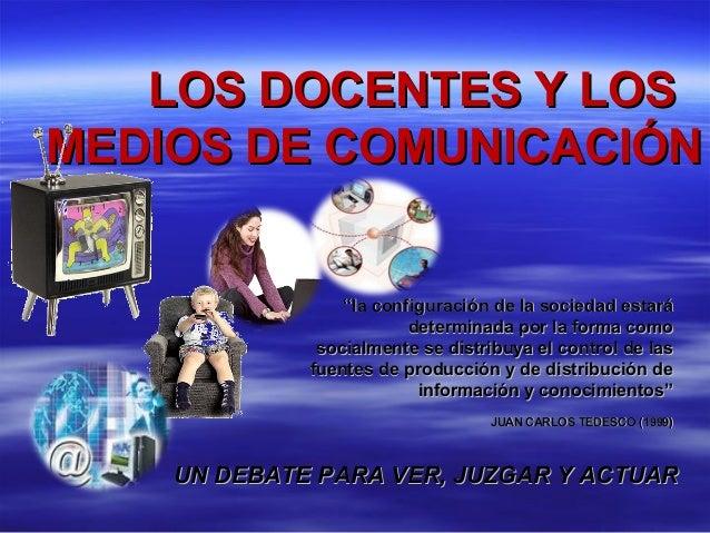 LOS DOCENTES Y LOSLOS DOCENTES Y LOS MEDIOS DE COMUNICACIÓNMEDIOS DE COMUNICACIÓN UN DEBATE PARA VER, JUZGAR Y ACTUARUN DE...