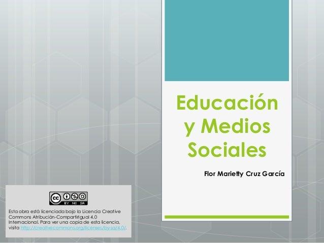 Educación  y Medios  Sociales  Flor Marietty Cruz García  Esta obra está licenciada bajo la Licencia Creative  Commons Atr...