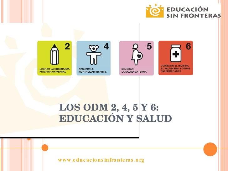 LOS ODM 2, 4, 5 Y 6: EDUCACIÓN Y SALUD www.educacionsinfronteras.org