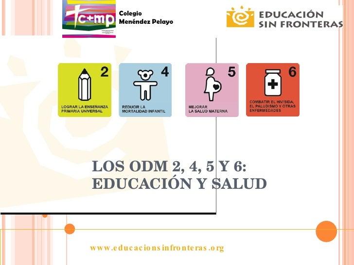 LOS ODM 2, 4, 5 Y 6: EDUCACIÓN Y SALUD www.educacionsinfronteras.org Colegio Menéndez Pelayo