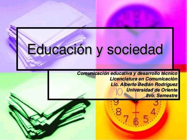 Educación y sociedad Comunicación educativa y desarrollo técnico Licenciatura en Comunicación Lic. Alberto Bedián Rodrígue...