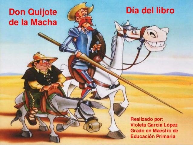 Don Quijote de la Macha Día del libro Realizado por: Violeta García López Grado en Maestro de Educación Primaria