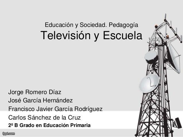 Educación y Sociedad. Pedagogía Televisión y Escuela Jorge Romero Díaz José García Hernández Francisco Javier García Rodrí...