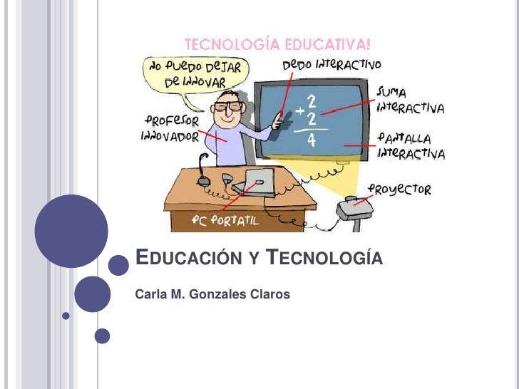 EDUCACIÓN Y TECNOLOGÍACarla M. Gonzales Claros