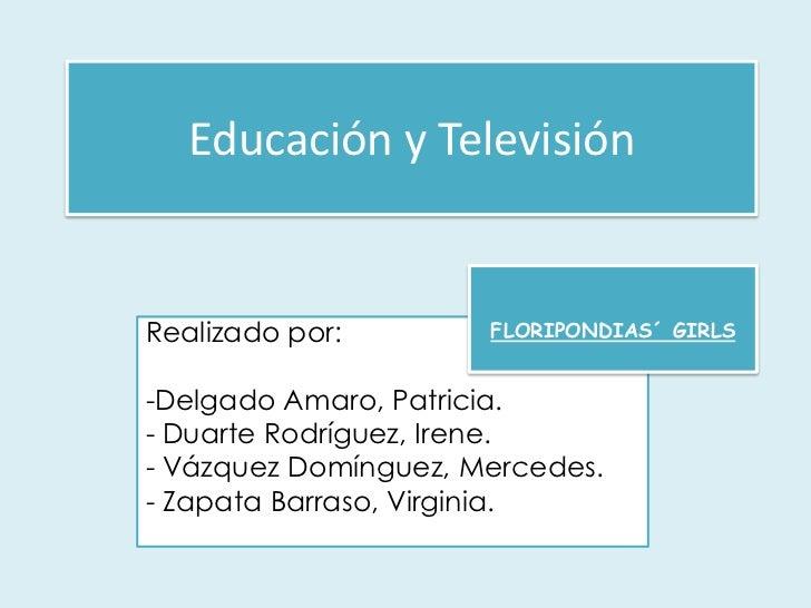 Educación y Televisión<br />FLORIPONDIAS´ GIRLS<br />Realizado por:<br /><ul><li>Delgado Amaro, Patricia.