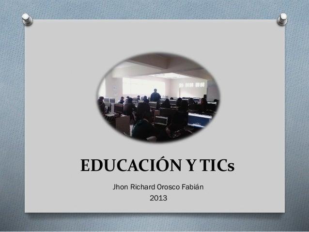 EDUCACIÓN Y TICs Jhon Richard Orosco Fabián 2013