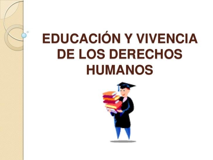 EDUCACIÓN Y VIVENCIA  DE LOS DERECHOS      HUMANOS