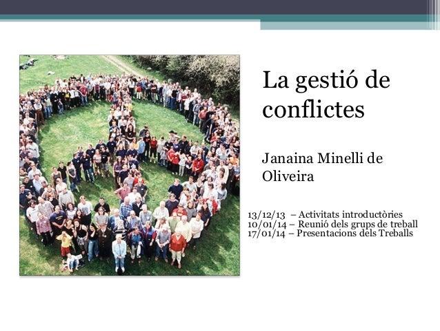 La gestió de conflictes –  Janaina Minelli de Oliveira 13/12/13 – Activitats introductòries 10/01/14 – Reunió dels grups d...
