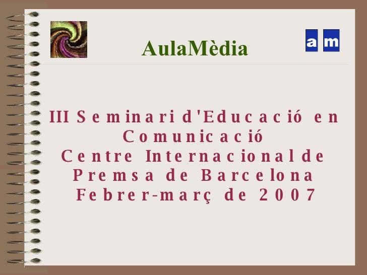 AulaMèdia <ul><ul><li>III Seminari d'Educació en Comunicació </li></ul></ul><ul><ul><li>Centre Internacional de Premsa de ...
