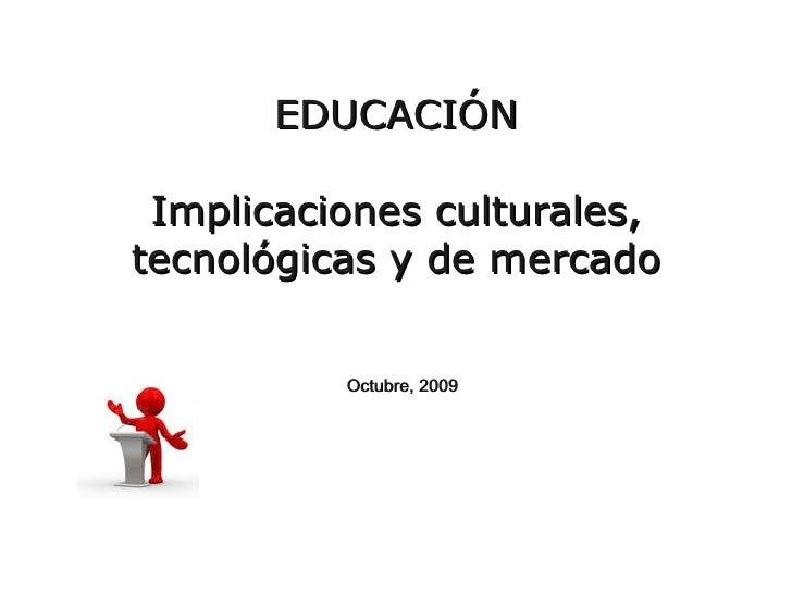 EDUCACIÓN Implicaciones culturales, tecnológicas y de mercado Octubre, 2009