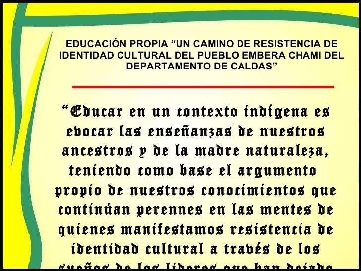 """EDUCACIÓN PROPIA """"UN CAMINO DE RESISTENCIA DE IDENTIDAD CULTURAL DEL PUEBLO EMBERA CHAMI DEL DEPARTAMENTO DE CALDAS"""" """" Edu..."""