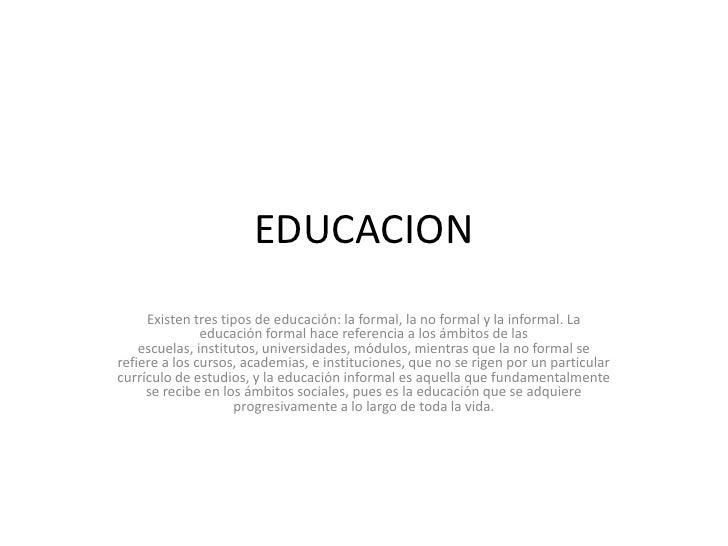 EDUCACION     Existen tres tipos de educación: la formal, la no formal y la informal. La               educación formal ha...