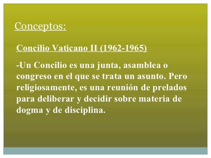 Conceptos:Concilio Vaticano II (1962-1965)-Un Concilio es una junta, asamblea ocongreso en el que se trata un asunto. Pero...