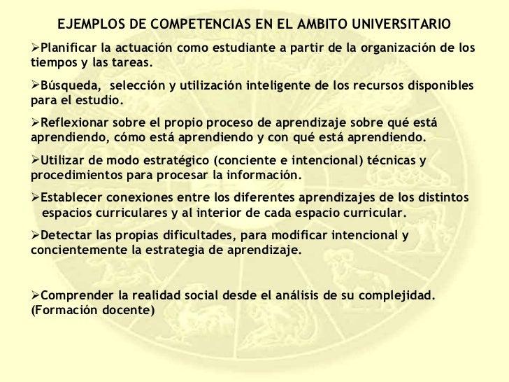 <ul><li>EJEMPLOS DE COMPETENCIAS EN EL AMBITO UNIVERSITARIO </li></ul><ul><li>Planificar la actuación como estudiante a pa...