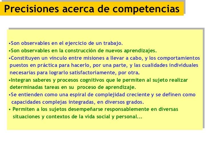 Precisiones acerca de competencias <ul><li>Son observables en el ejercicio de un trabajo. </li></ul><ul><li>Son observable...