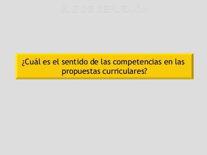 EJE DE REFLEXIÓN ¿Cuál es el sentido de las competencias en las  propuestas curriculares?